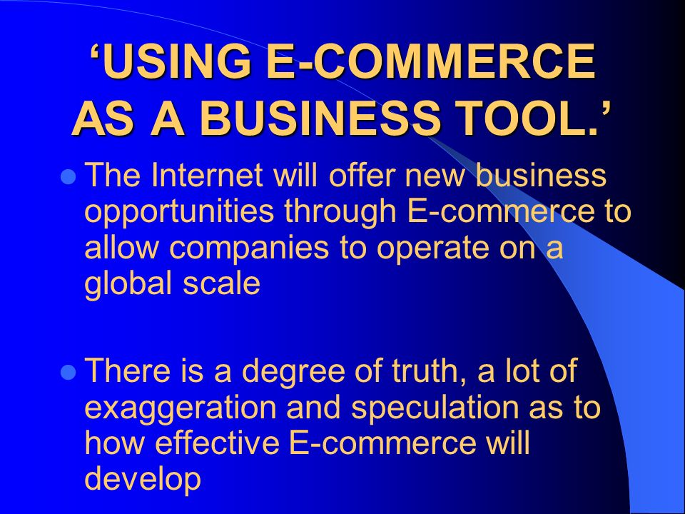 USING E-COMMERCE AS A BUSINESS TOOL. The Internet will offer new business opportunities through E-commerce to allow companies to operate on a global s