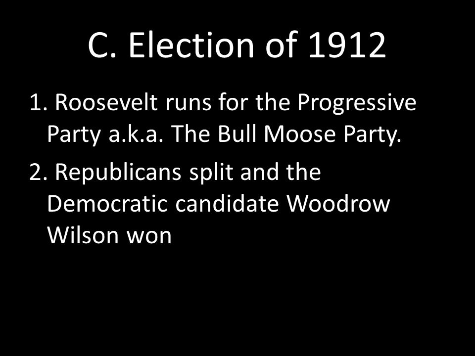 C. Election of 1912 1. Roosevelt runs for the Progressive Party a.k.a. The Bull Moose Party. 2. Republicans split and the Democratic candidate Woodrow
