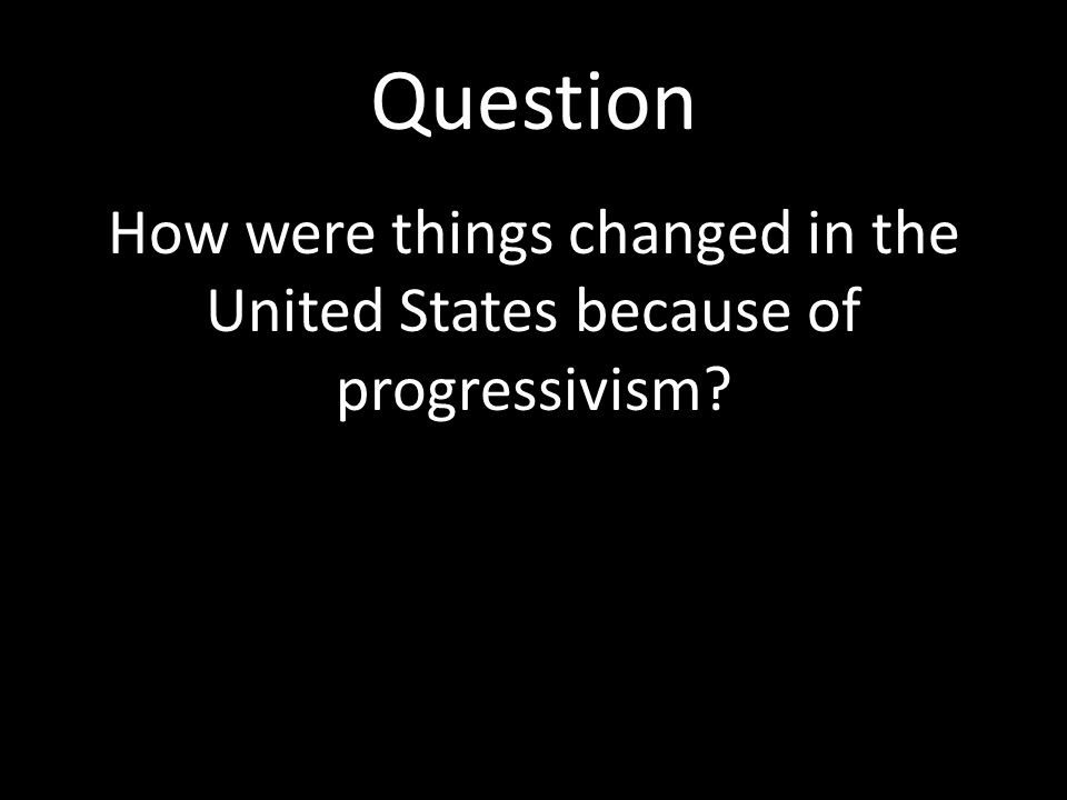 Question How were things changed in the United States because of progressivism?