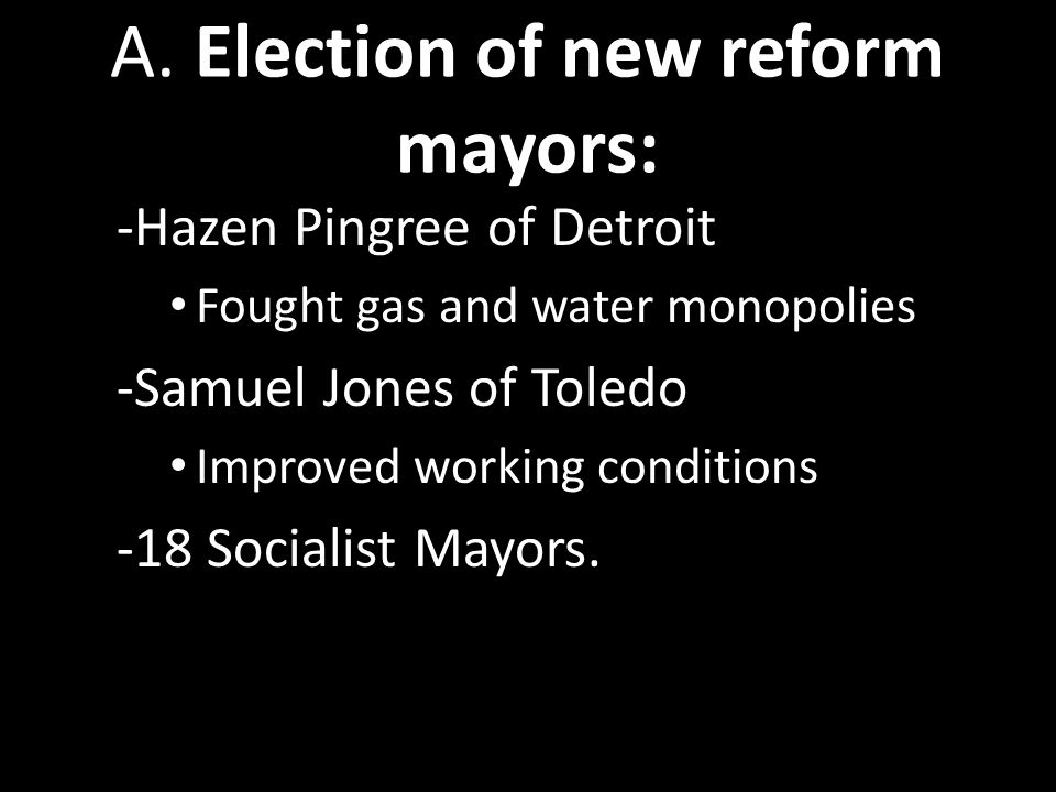 A. Election of new reform mayors: -Hazen Pingree of Detroit Fought gas and water monopolies -Samuel Jones of Toledo Improved working conditions -18 So