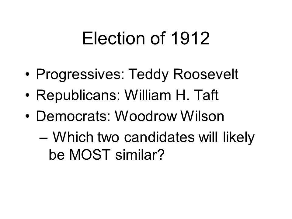 Election of 1912 Progressives: Teddy Roosevelt Republicans: William H.