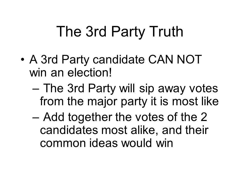 The 3rd Party Truth A 3rd Party candidate CAN NOT win an election.