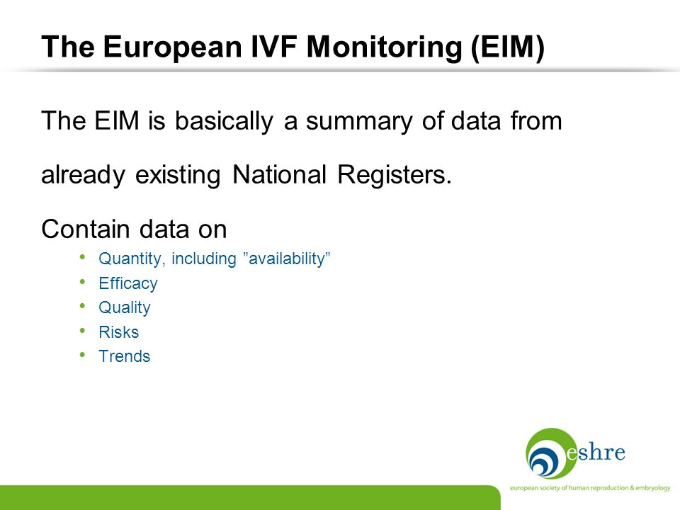 The European IVF Monitoring (EIM) The EIM is basically a summary of data from already existing National Registers. Contain data on Quantity, including