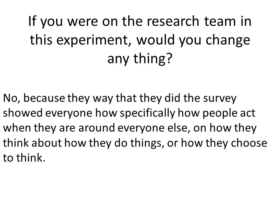 If you were on the research team in this experiment, would you change any thing.