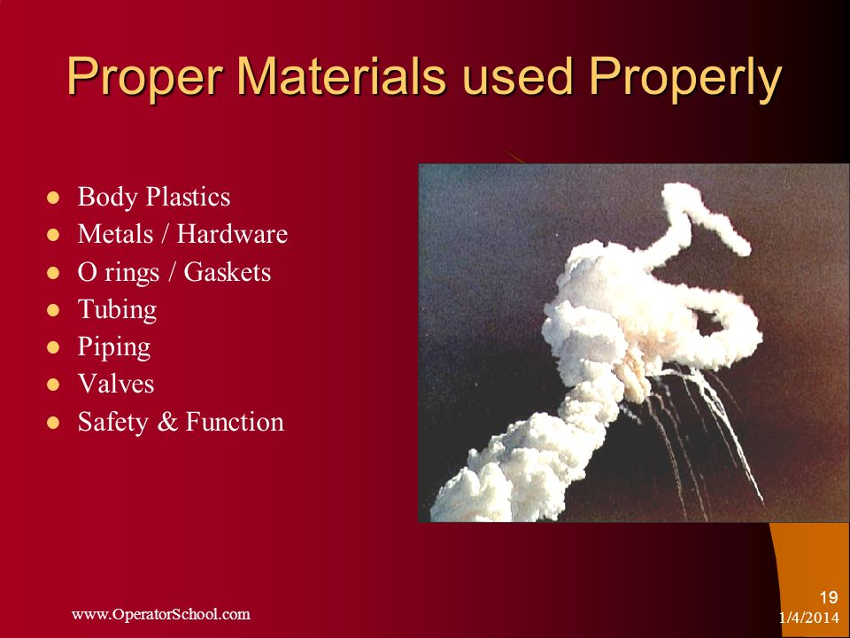 1/4/2014 www.OperatorSchool.com 19 Proper Materials used Properly Body Plastics Metals / Hardware O rings / Gaskets Tubing Piping Valves Safety & Func