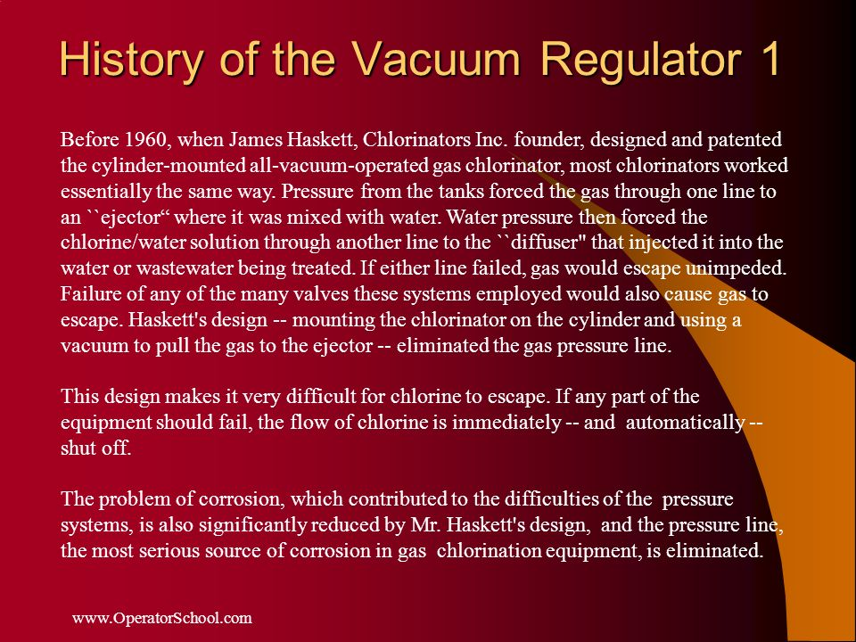 History of the Vacuum Regulator 1 www.OperatorSchool.com Before 1960, when James Haskett, Chlorinators Inc. founder, designed and patented the cylinde