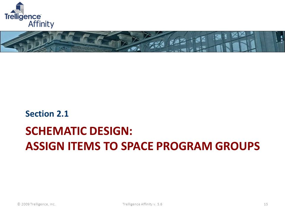 SCHEMATIC DESIGN: ASSIGN ITEMS TO SPACE PROGRAM GROUPS Section 2.1 © 2009 Trelligence, Inc.Trelligence Affinity v. 5.615