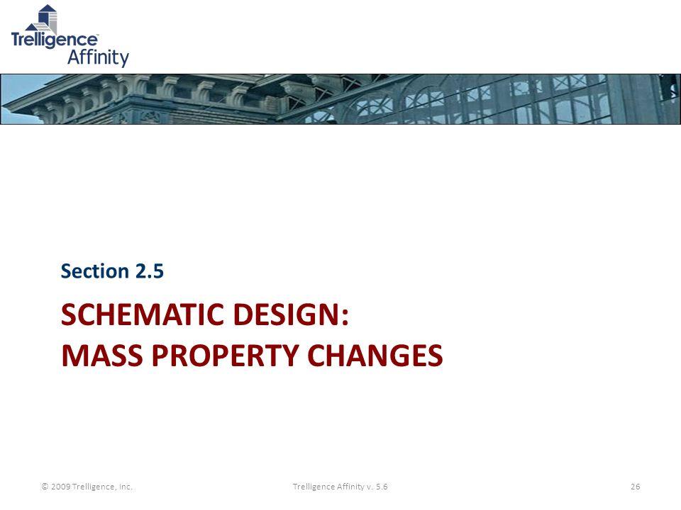 SCHEMATIC DESIGN: MASS PROPERTY CHANGES Section 2.5 © 2009 Trelligence, Inc.Trelligence Affinity v. 5.626