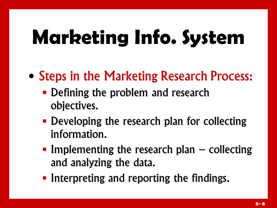 5- 5 Marketing Info. System Marketing research is the systematic design, collection, analysis, and reporting of data relevant to a specific marketing