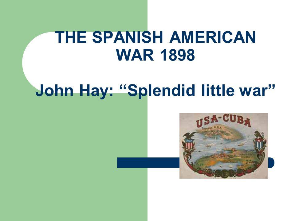 THE SPANISH AMERICAN WAR 1898 John Hay: Splendid little war