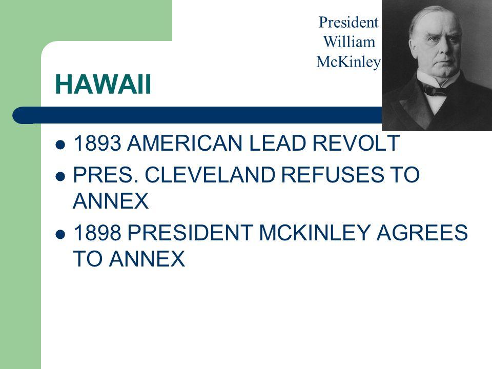 HAWAII 1893 AMERICAN LEAD REVOLT PRES. CLEVELAND REFUSES TO ANNEX 1898 PRESIDENT MCKINLEY AGREES TO ANNEX President William McKinley