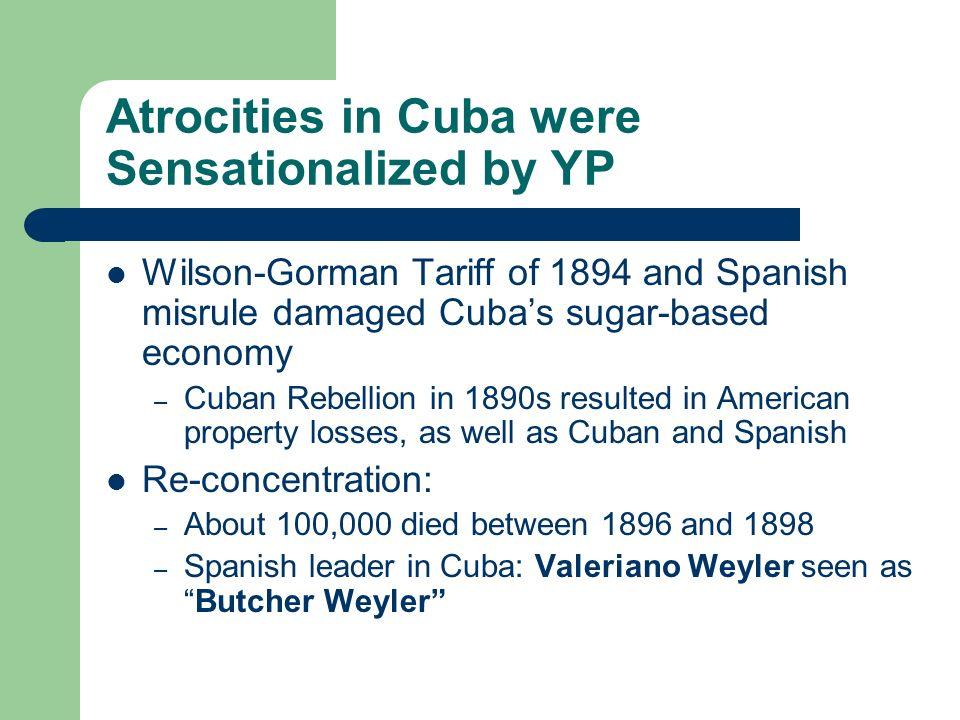 Atrocities in Cuba were Sensationalized by YP Wilson-Gorman Tariff of 1894 and Spanish misrule damaged Cubas sugar-based economy – Cuban Rebellion in