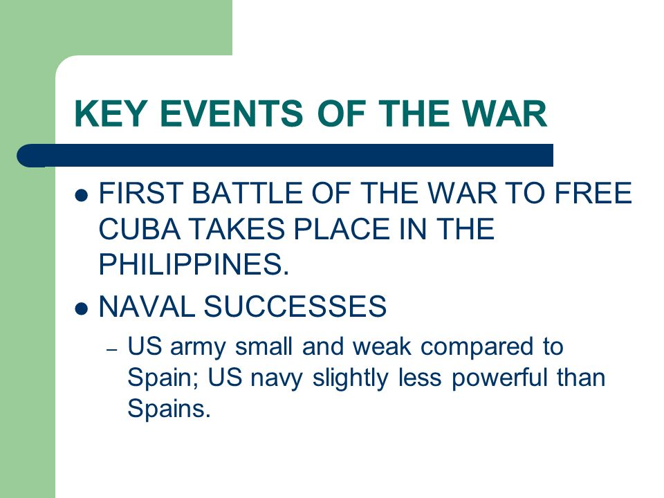 KEY EVENTS OF THE WAR FIRST BATTLE OF THE WAR TO FREE CUBA TAKES PLACE IN THE PHILIPPINES. NAVAL SUCCESSES – US army small and weak compared to Spain;