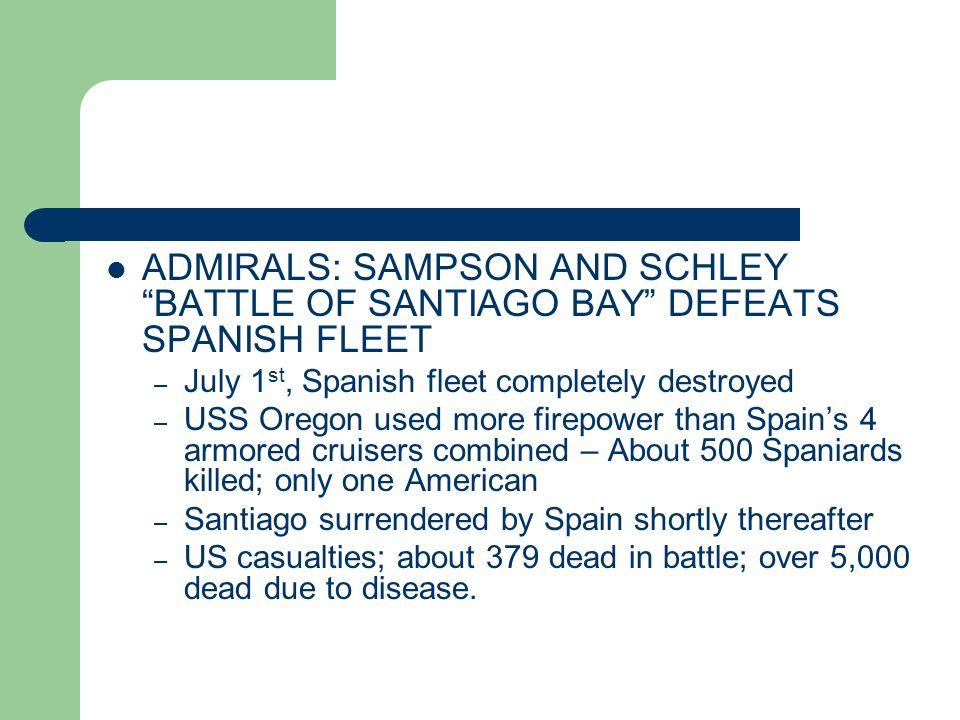 ADMIRALS: SAMPSON AND SCHLEY BATTLE OF SANTIAGO BAY DEFEATS SPANISH FLEET – July 1 st, Spanish fleet completely destroyed – USS Oregon used more firep