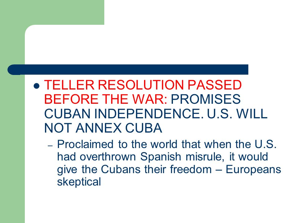 TELLER RESOLUTION PASSED BEFORE THE WAR: PROMISES CUBAN INDEPENDENCE. U.S. WILL NOT ANNEX CUBA – Proclaimed to the world that when the U.S. had overth
