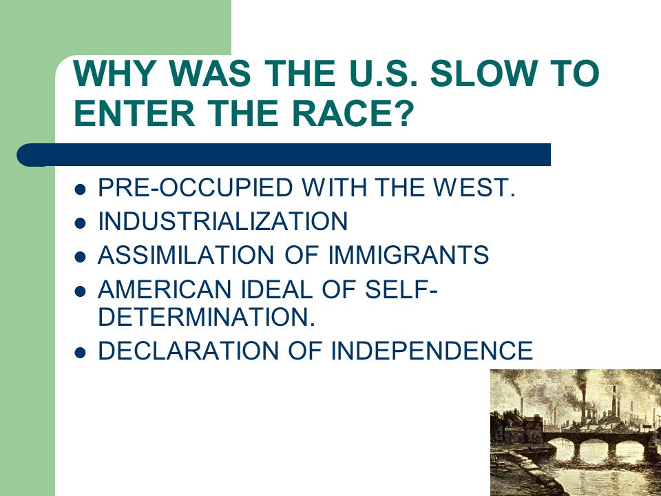 WHY WAS THE U.S. SLOW TO ENTER THE RACE? PRE-OCCUPIED WITH THE WEST. INDUSTRIALIZATION ASSIMILATION OF IMMIGRANTS AMERICAN IDEAL OF SELF- DETERMINATIO