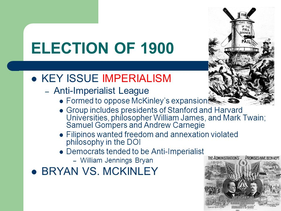 ELECTION OF 1900 KEY ISSUE IMPERIALISM – Anti-Imperialist League Formed to oppose McKinleys expansionism Group includes presidents of Stanford and Har
