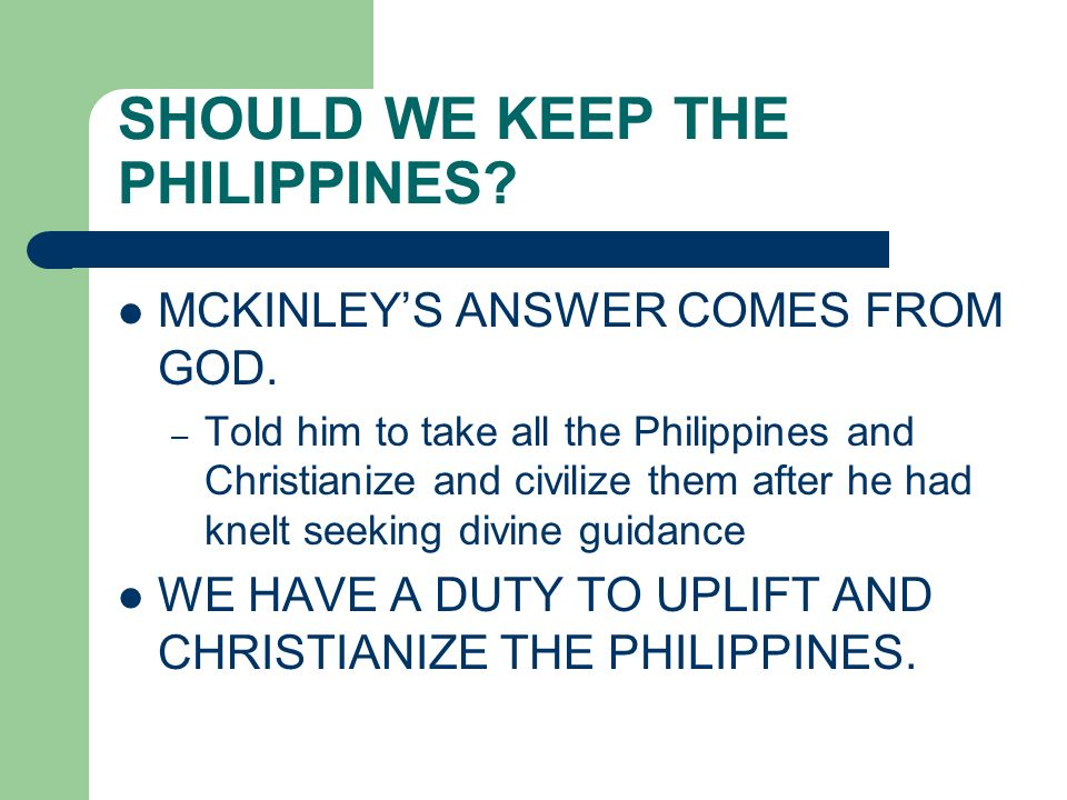 SHOULD WE KEEP THE PHILIPPINES? MCKINLEYS ANSWER COMES FROM GOD. – Told him to take all the Philippines and Christianize and civilize them after he ha