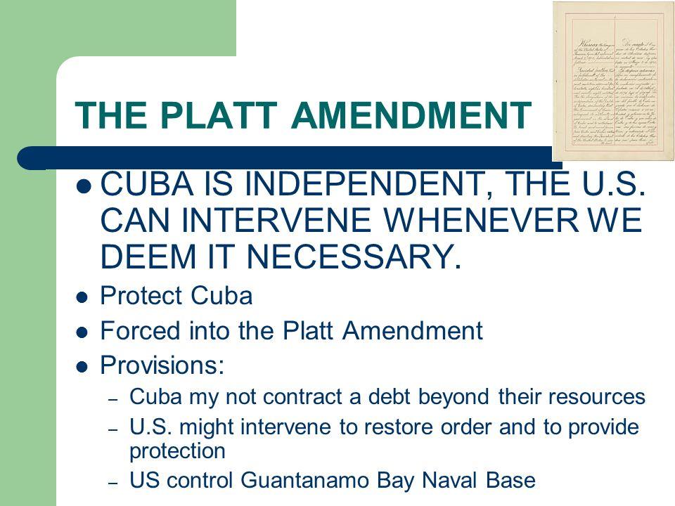 THE PLATT AMENDMENT CUBA IS INDEPENDENT, THE U.S. CAN INTERVENE WHENEVER WE DEEM IT NECESSARY. Protect Cuba Forced into the Platt Amendment Provisions