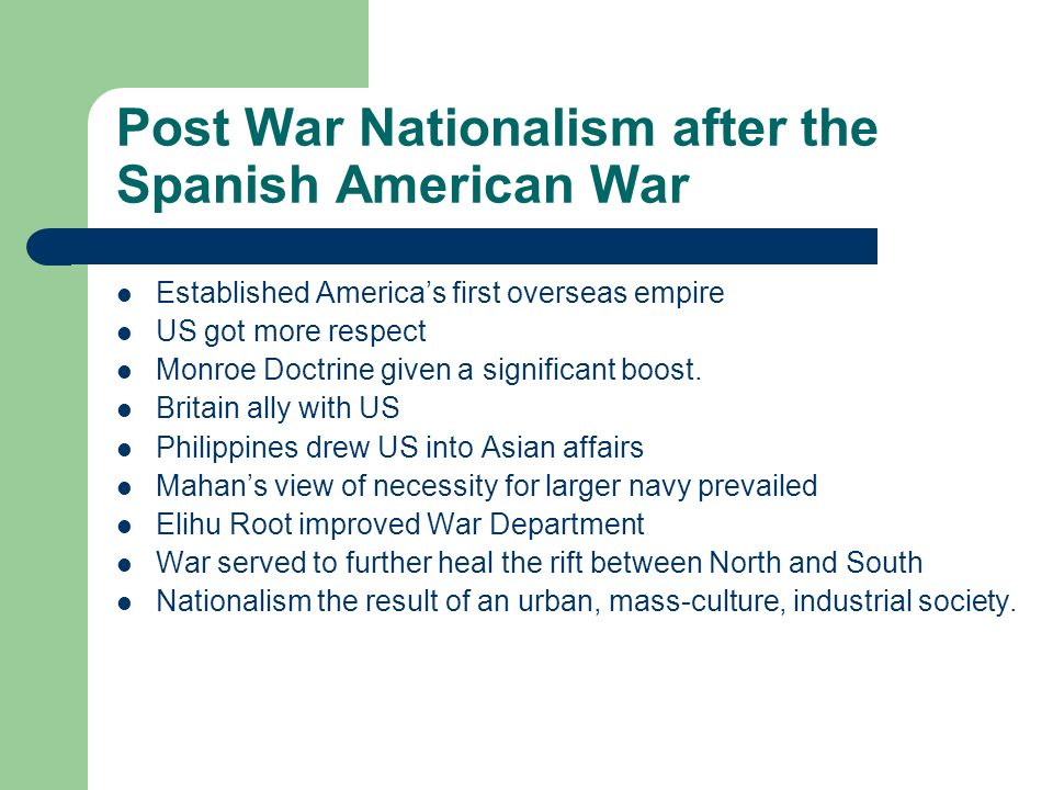 Post War Nationalism after the Spanish American War Established Americas first overseas empire US got more respect Monroe Doctrine given a significant