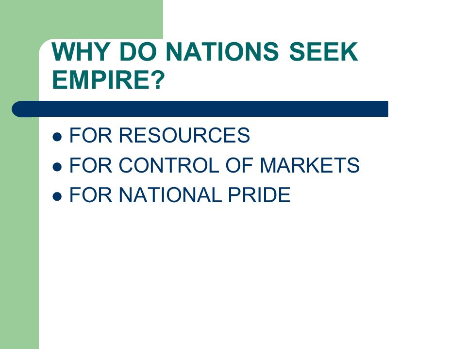 WHY DO NATIONS SEEK EMPIRE? FOR RESOURCES FOR CONTROL OF MARKETS FOR NATIONAL PRIDE