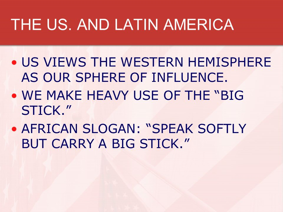 THE US. AND LATIN AMERICA US VIEWS THE WESTERN HEMISPHERE AS OUR SPHERE OF INFLUENCE. WE MAKE HEAVY USE OF THE BIG STICK. AFRICAN SLOGAN: SPEAK SOFTLY