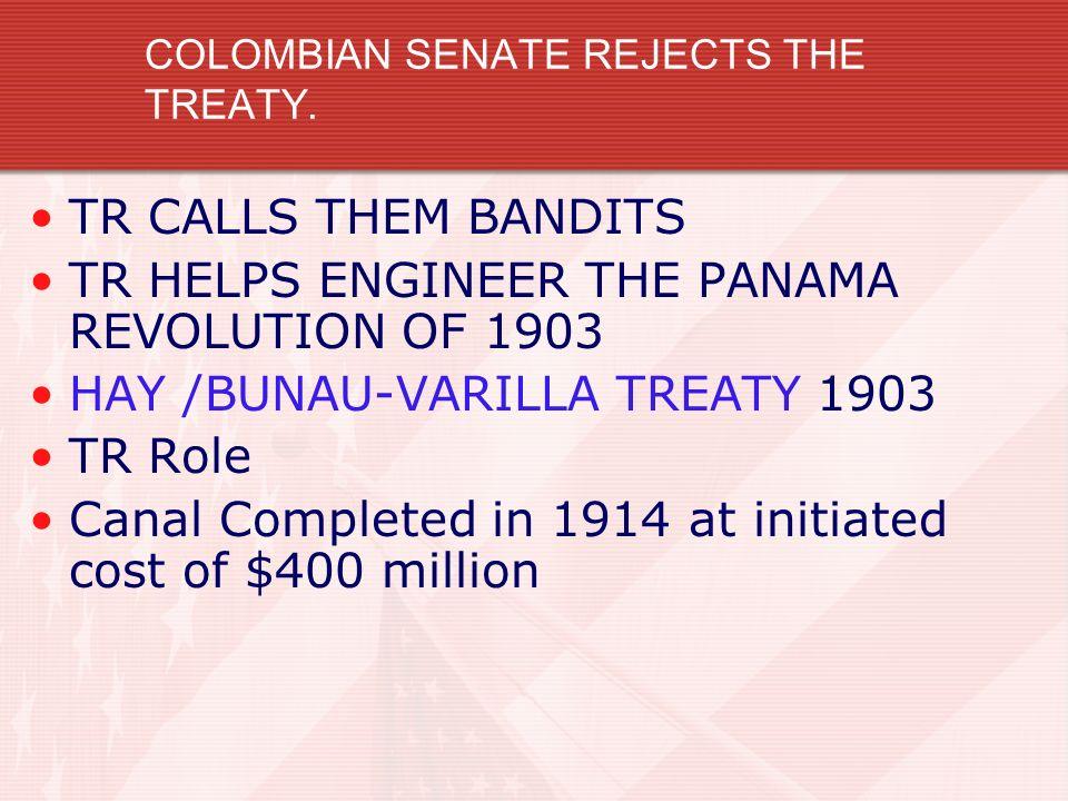 COLOMBIAN SENATE REJECTS THE TREATY. TR CALLS THEM BANDITS TR HELPS ENGINEER THE PANAMA REVOLUTION OF 1903 HAY /BUNAU-VARILLA TREATY 1903 TR Role Cana
