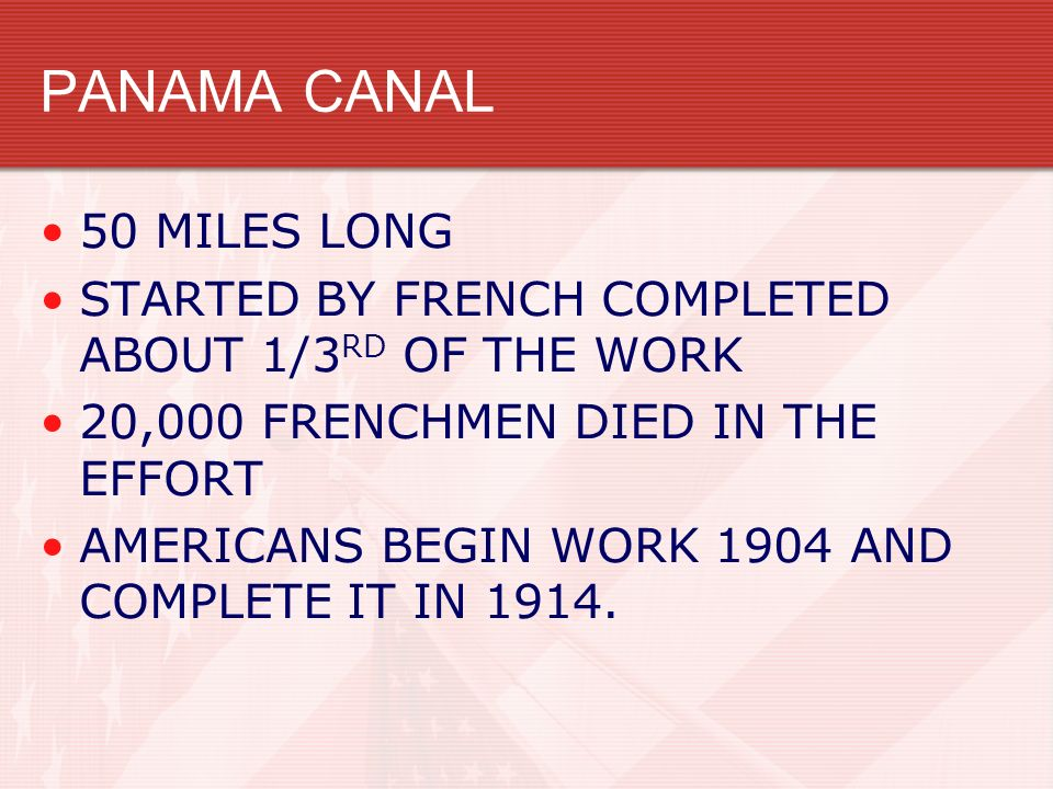 PANAMA CANAL 50 MILES LONG STARTED BY FRENCH COMPLETED ABOUT 1/3 RD OF THE WORK 20,000 FRENCHMEN DIED IN THE EFFORT AMERICANS BEGIN WORK 1904 AND COMP