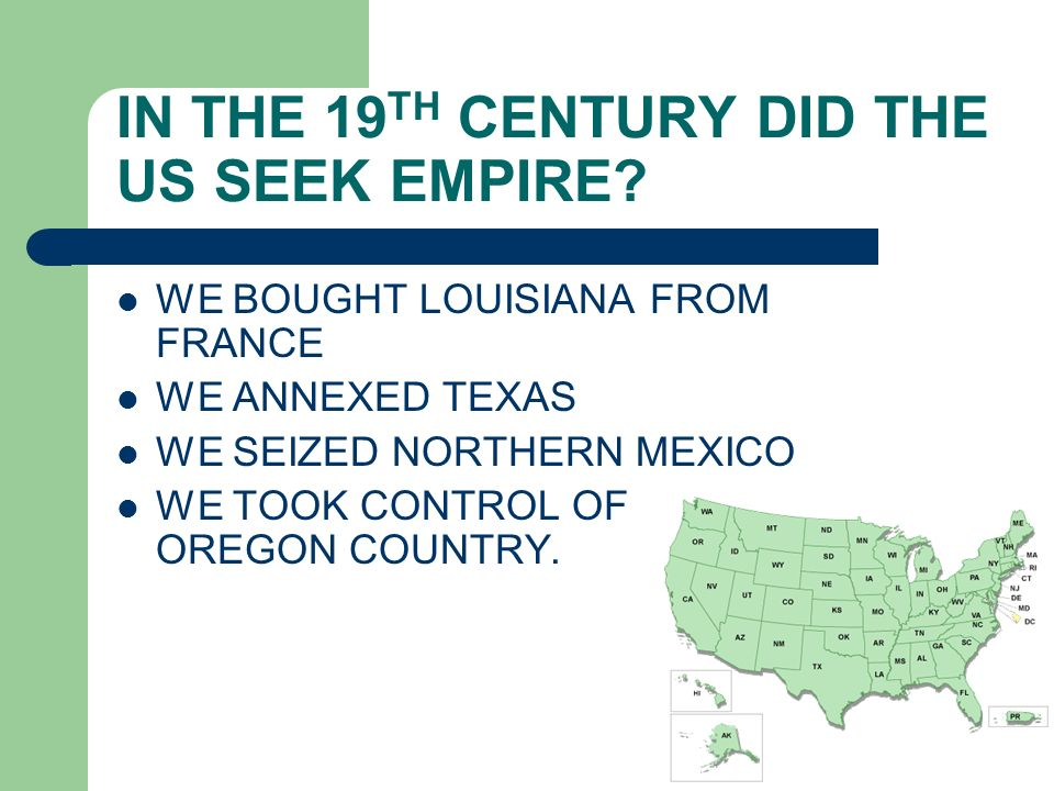 IN THE 19 TH CENTURY DID THE US SEEK EMPIRE? WE BOUGHT LOUISIANA FROM FRANCE WE ANNEXED TEXAS WE SEIZED NORTHERN MEXICO WE TOOK CONTROL OF OREGON COUN