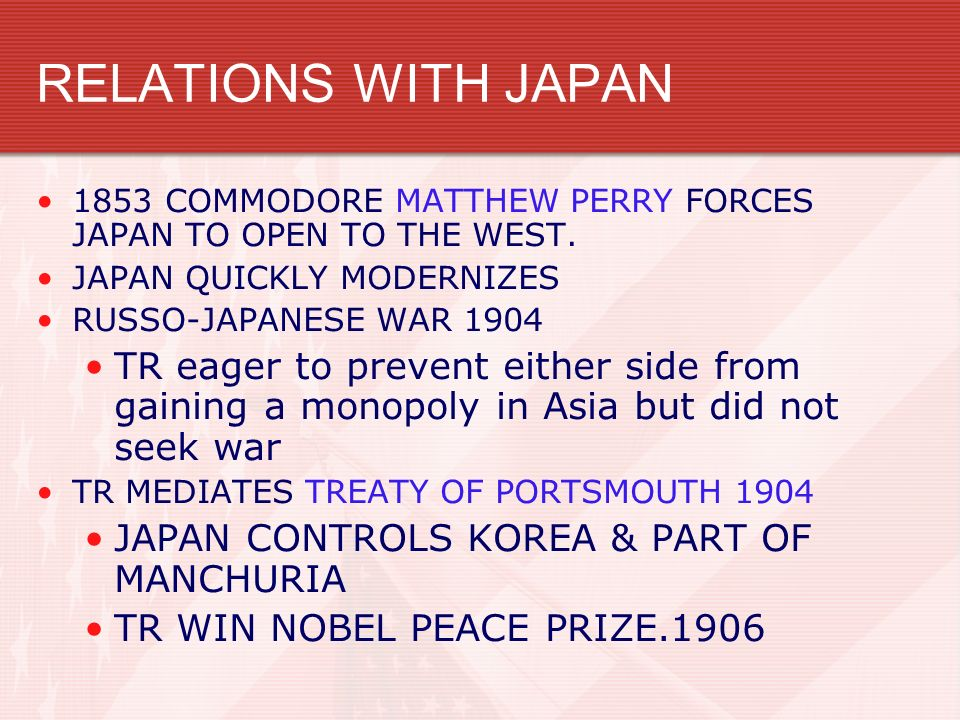 RELATIONS WITH JAPAN 1853 COMMODORE MATTHEW PERRY FORCES JAPAN TO OPEN TO THE WEST. JAPAN QUICKLY MODERNIZES RUSSO-JAPANESE WAR 1904 TR eager to preve