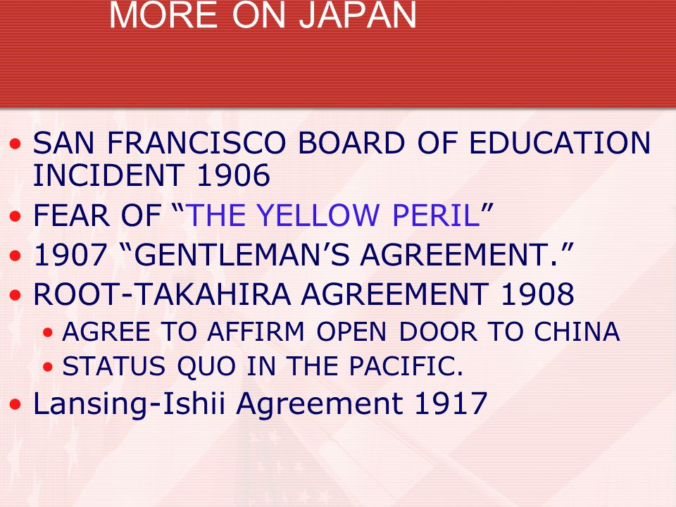 MORE ON JAPAN SAN FRANCISCO BOARD OF EDUCATION INCIDENT 1906 FEAR OF THE YELLOW PERIL 1907 GENTLEMANS AGREEMENT. ROOT-TAKAHIRA AGREEMENT 1908 AGREE TO