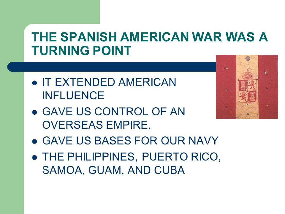 THE SPANISH AMERICAN WAR WAS A TURNING POINT IT EXTENDED AMERICAN INFLUENCE GAVE US CONTROL OF AN OVERSEAS EMPIRE. GAVE US BASES FOR OUR NAVY THE PHIL