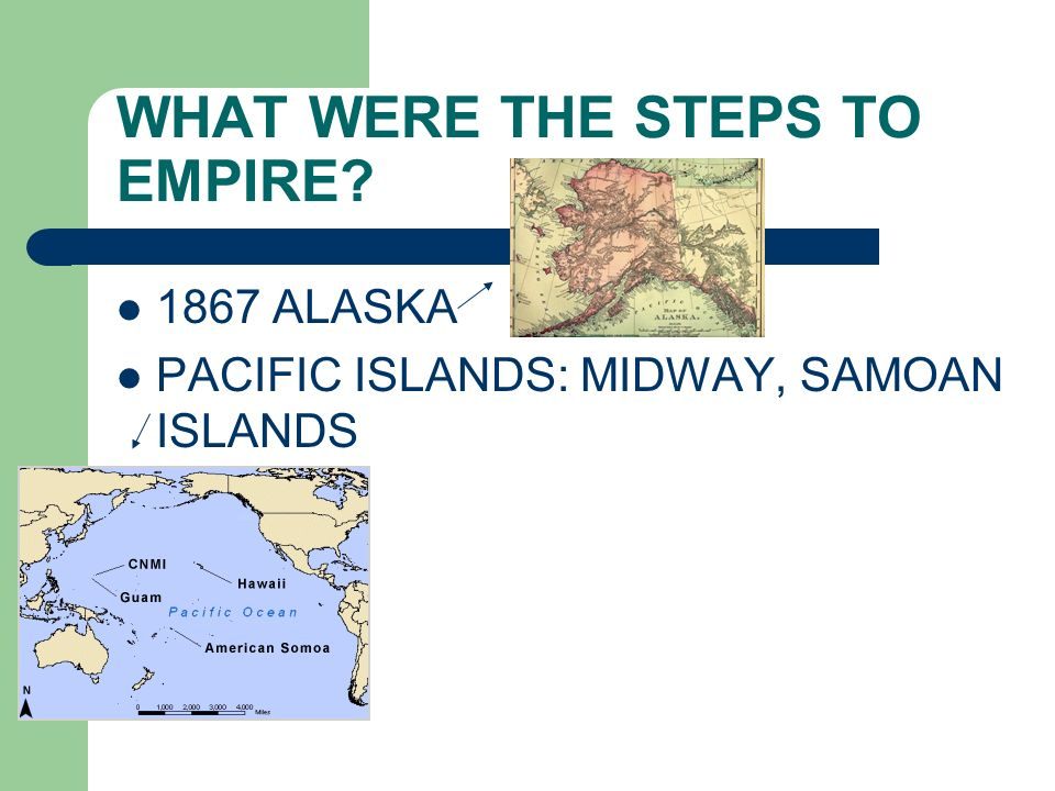WHAT WERE THE STEPS TO EMPIRE? 1867 ALASKA PACIFIC ISLANDS: MIDWAY, SAMOAN ISLANDS