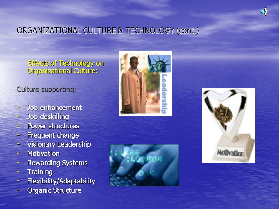 ORGANIZATIONAL CULTURE & TECHNOLOGY (cont.) Effects of Technology on Organizational Culture: Effects of Technology on Organizational Culture: Culture supporting; - Job enhancement - Job deskilling - Power structures - Frequent change - Visionary Leadership - Motivation - Rewarding Systems - Training - Flexibility/Adaptability - Organic Structure