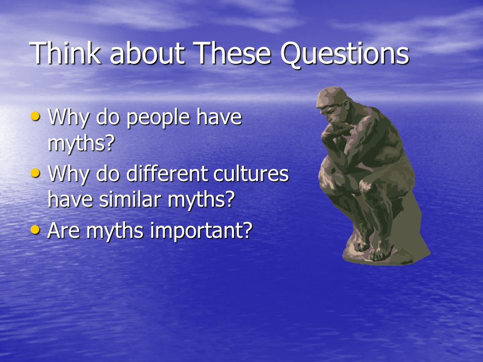 Think about These Questions Why do people have myths? Why do people have myths? Why do different cultures have similar myths? Why do different culture