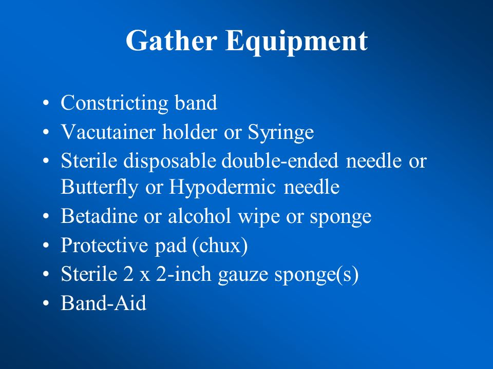 Gather Equipment Constricting band Vacutainer holder or Syringe Sterile disposable double-ended needle or Butterfly or Hypodermic needle Betadine or a