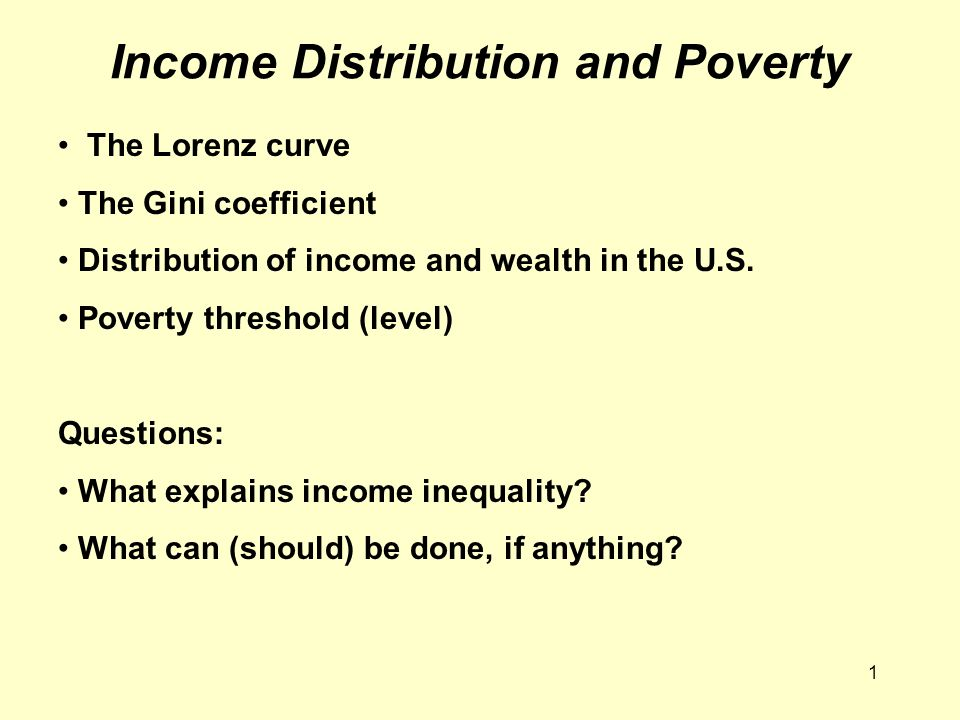 1 Income Distribution and Poverty The Lorenz curve The Gini coefficient Distribution of income and wealth in the U.S. Poverty threshold (level) Questi