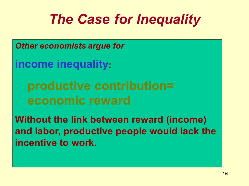 16 The Case for Inequality Other economists argue for income inequality : productive contribution= economic reward Without the link between reward (in