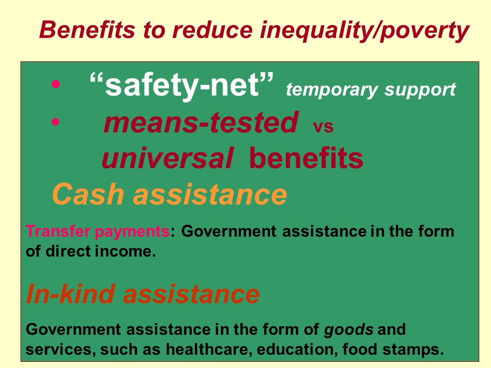26 Benefits to reduce inequality/poverty safety-net temporary support means-tested vs universal benefits Cash assistance Transfer payments: Government