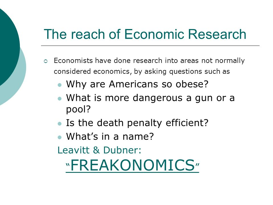 The reach of Economic Research Economists have done research into areas not normally considered economics, by asking questions such as Why are America
