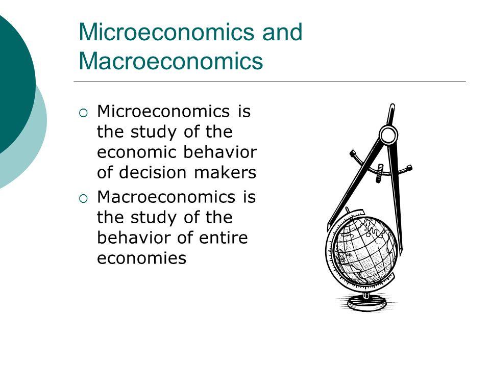 Microeconomics and Macroeconomics Microeconomics is the study of the economic behavior of decision makers Macroeconomics is the study of the behavior of entire economies