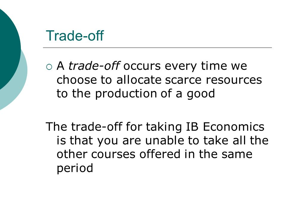 Trade-off A trade-off occurs every time we choose to allocate scarce resources to the production of a good The trade-off for taking IB Economics is th