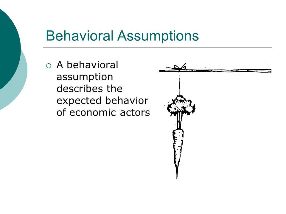 Behavioral Assumptions A behavioral assumption describes the expected behavior of economic actors