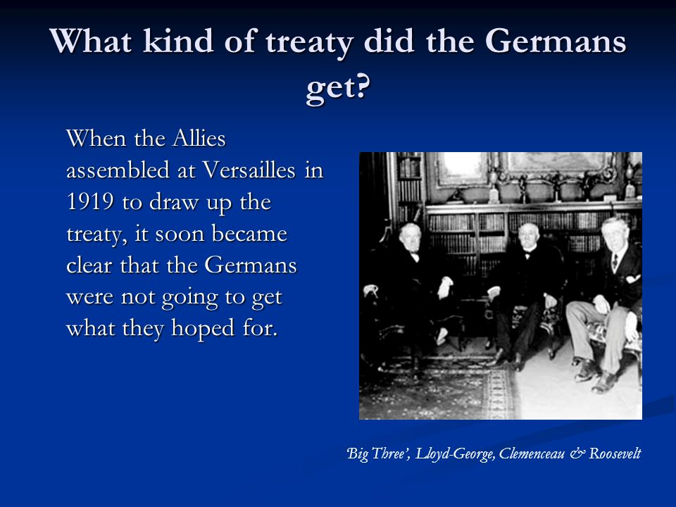What kind of treaty did the Germans get? When the Allies assembled at Versailles in 1919 to draw up the treaty, it soon became clear that the Germans