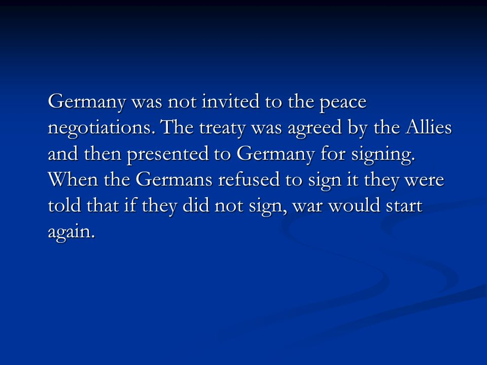 Germany was not invited to the peace negotiations. The treaty was agreed by the Allies and then presented to Germany for signing. When the Germans ref