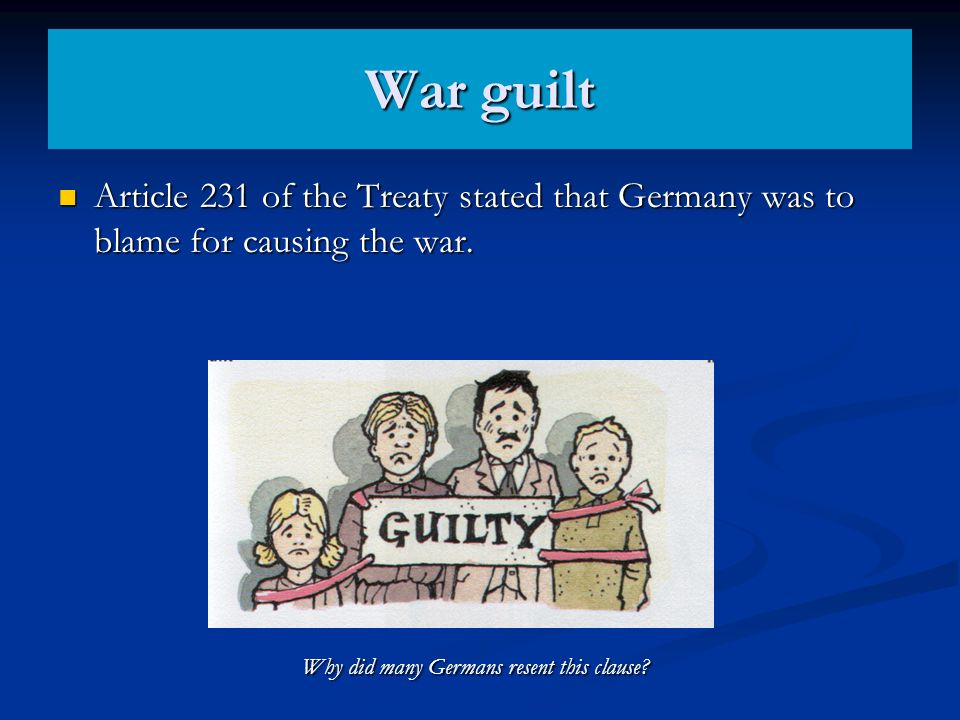 War guilt Article 231 of the Treaty stated that Germany was to blame for causing the war. Article 231 of the Treaty stated that Germany was to blame f