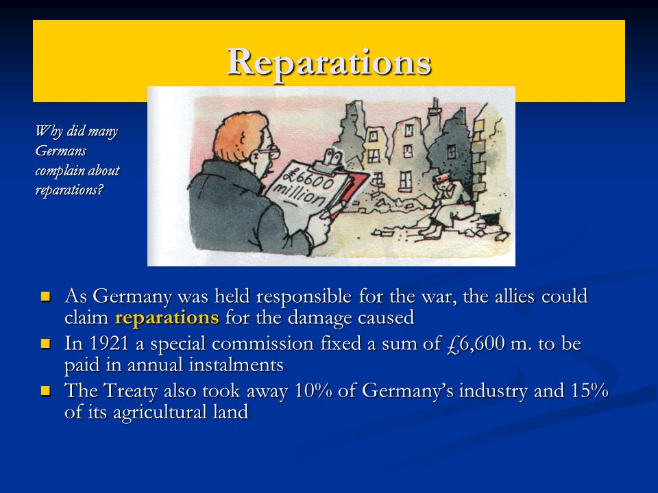 Reparations As Germany was held responsible for the war, the allies could claim reparations for the damage caused In 1921 a special commission fixed a