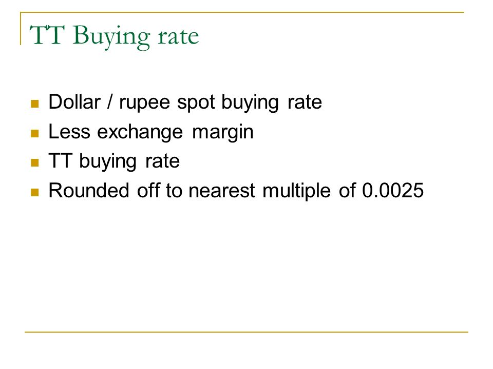 TT Buying rate Dollar / rupee spot buying rate Less exchange margin TT buying rate Rounded off to nearest multiple of