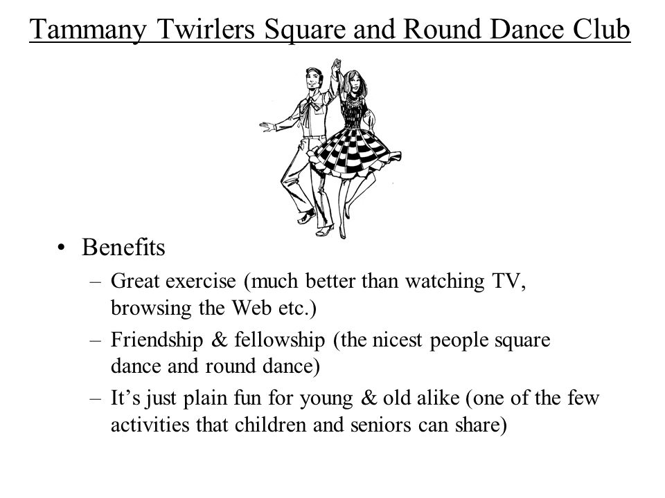 Tammany Twirlers Square and Round Dance Club Benefits –Great exercise (much better than watching TV, browsing the Web etc.) –Friendship & fellowship (