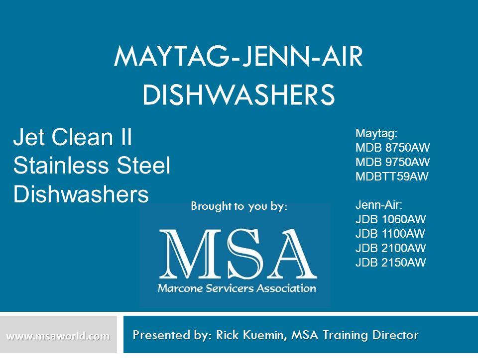 MAYTAG-JENN-AIR DISHWASHERS Presented by: Rick Kuemin, MSA Training Director www.msaworld.com Brought to you by: Maytag: MDB 8750AW MDB 9750AW MDBTT59
